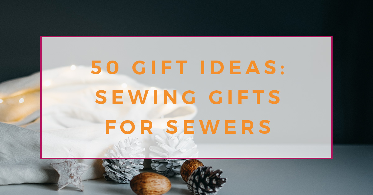 50 Sewing Gifts For Sewers